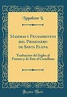 Maximas y Pensamientos del Prisionero de Santa Elena: Traduccion del Ingles Al Frances y de Este Al Castellano (Classic Reprint)