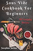 Sous Vide Cookbook For Beginners: 100 Everyday Recipes