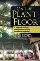 On the Plant Floor: A Practical Guide to Daily Leadership in the Manufacturing Factory