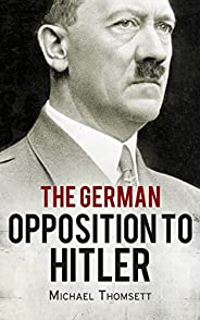 The German Opposition to Hitler: The Resistance, the Underground, and Assassination Plots (1938-1945)