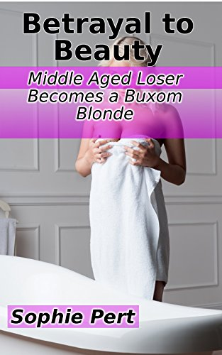 Betrayal to Beauty: Middle Aged Loser Becomes a Buxom Blonde (English Edition)