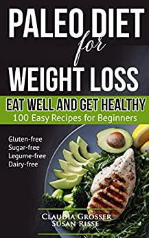 Paleo Diet for Weight Loss Eat Well and Get Healthy: 100 Easy Recipes for Beginners (gluten-free, sugar-free, legume-free, dairy-free) by [Grosser, Claudia, Risse, Susan]