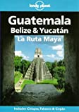 Lonely Planet Guatemala, Belize & Yucatan LA Ruta Maya (Lonely Planet Travel Guides)