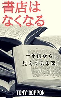 [六本木タツヤ]の書店はなくなる: 十年前から見えてる未来 本の未来 (なくなるブックス)