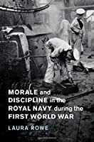 Morale and Discipline in the Royal Navy during the First World War (Studies in the Social and Cultural History of Modern Warfare)