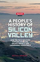 A People's History of Silicon Valley: How the Tech Industry Exploits Workers, Erodes Privacy and Undermines Democracy