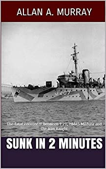 Sunk in 2 Minutes: The fatal encounter between I-21, HMAS Mildura and the Iron Knight (Men and Ships at War Book 4) by [Murray, Allan A.]