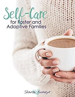 Self-Care for Foster and Adoptive Families by [Kostelyk, Sharla]