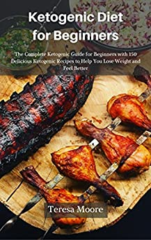 Ketogenic Diet for Beginners: The Complete Ketogenic Guide for Beginners with 150 Delicious Ketogenic Recipes to Help You Lose Weight and Feel Better (Healthy Food Book 21) by [ Moore, Teresa ]