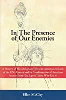 In the Presence of Our Enemies: A History of the Malignant Effects in American Schools of the Un's UNESCO and Its Tranformation of American Society from the Lips of Those Who Did It