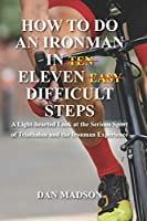 How to do an Ironman in Eleven Difficult Steps: A Lighthearted Look at the Serious Sport of Triathlon and the Ironman Experience