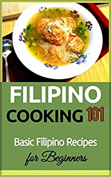 Filipino Cooking: for beginners - Basic Filipino Recipes - Philippines Food 101 (Filipino Cooking - Filipino Food - Filipino Meals - Filipino Recipes- Pinoy food Book 1) by [Taylor, Clara]