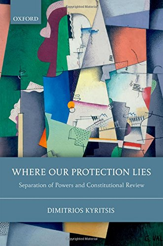 Download Where Our Protection Lies: Separation of Powers and Constitutional Review 0199672253