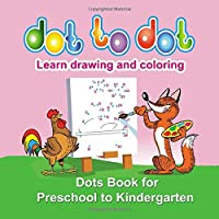 Dot to Dot .. Learn drawing and coloring: Dot to Dot .. Learn drawing and coloring, Dots Book for Preschool to Kindergarten