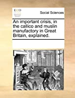 An Important Crisis, in the Callico and Muslin Manufactory in Great Britain, Explained.