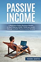 Passive Income: 5 Beginners Online Business Models to Start Making $1000-$7000 Per Month Through Multiple Passive Income Streams (Make Money Online)