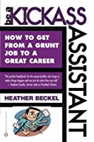 Be a Kickass Assistant: How to Get from a Grunt Job to a Great Career by Heather Beckel(2002-05-01)