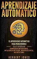 Aprendizaje Automático: El Aprendizaje Automático para principiantes que desean comprender aplicaciones, Inteligencia Artificial, Minería de Datos, Big Data y más (Spanish Edition)