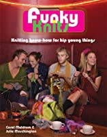 Funky Knits: Knitting Know-how for Hip, Young Things