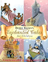 Debbie Brown's Enchanted Cakes for Children: A Step-by-Step Guide to Creating Magical Cakes (Merehurst Cake Decorating)