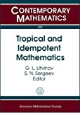 Tropical and Idempotent Mathematics: International Workshop TROPICAL-07 Tropical and Idempotent Mathematics August 25-30, 2007, Independent University of Moscow and Laboratory J.-v. Ponncelet (Contemporary Mathematics)