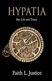 Hypatia: Her Life and Times by [Justice, Faith L.]