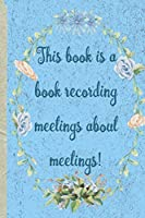 "This Book Is a Book Recording Meetings about Meetings: Lined Journal 6 X 9"" Funny Inappropriate Words Gift"