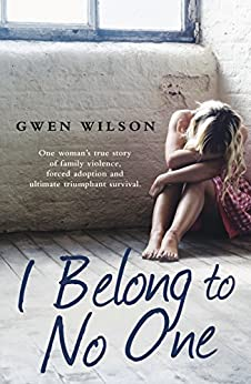 I Belong to No One: One woman's true story of family violence, forced adoption and ultimate triumphant survival by [Wilson, Gwen]