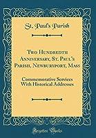 Two Hundredth Anniversary, St. Paul's Parish, Newburyport, Mass: Commemorative Services with Historical Addresses (Classic Reprint)