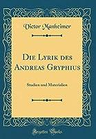 Die Lyrik Des Andreas Gryphius: Studien Und Materialien (Classic Reprint)