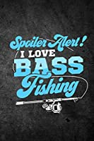 Spoiler Alert I Love Bass Fishing: Funny Fish Journal for Men: Blank Lined Notebook for Fisherman to Write Notes & Writing
