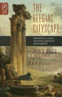 The Elegiac Cityscape: Propertius And the Meaning of Roman Monuments