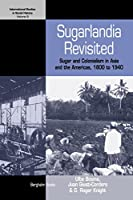 Sugarlandia Revisited: Sugar and Colonialism in Asia and the Americas, 1800-1940 (International Studies in Social History)