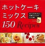 ホットケーキミックス 150 Recipes: まいにち作りたい、お菓子とパンのレシピ集 (別冊すてきな奥さん)