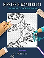 HIPSTER & WANDERLUST: AN ADULT COLORING BOOK: Hipster & Wanderlust - 2 Coloring Books In 1