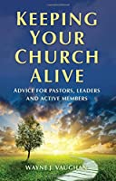 Keeping Your Church Alive: Advice for Pastors, Leaders and Active Members