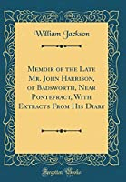 Memoir of the Late Mr. John Harrison, of Badsworth, Near Pontefract, with Extracts from His Diary (Classic Reprint)