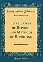 The Purpose of Reports and Methods of Reporting (Classic Reprint)
