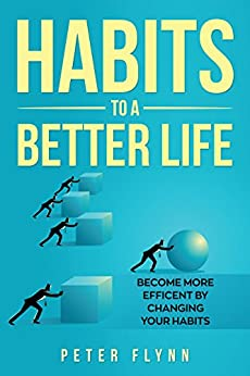 Habits To A Better Life: Become More efficient by changing your Habits by [Flynn, Peter]