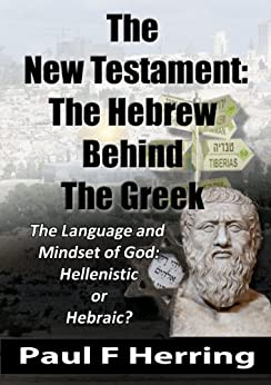 The New Testament: The Hebrew  Behind The Greek: The Language and Mindset of God: Hebraic or Hellenistic? by [Herring, Paul F]