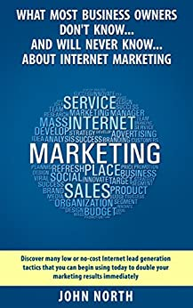What Most Business Owners Don't Know And Will Never Know About Internet Marketing: Discover many low cost internet lead generation tactics that you can ... Linkedin, Facebook and Email Marketing) by [North, John]
