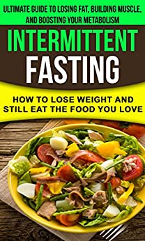 Intermittent fasting: How to lose weight and still eat the food you love: The Ultimate Guide to Losing Fat, Building Muscle, and Boosting your Metabolism while Living a Healthy Lifestyle by [Bourne, Alex]
