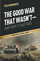 The Good War That Wasn't - and Why It Matters: World War II's Moral Legacy