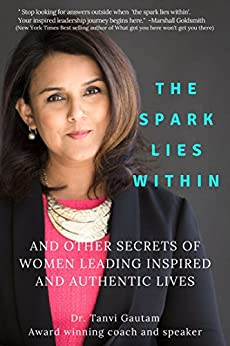 The Spark lies within: And other secrets of women leading inspired and authentic lives by [Gautam, Tanvi]