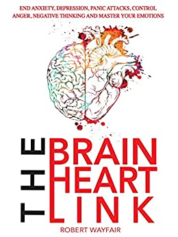 The Brain Heart Link: End Anxiety, Depression, Panic Attacks, Control Anger, Negative Thinking And Master Your Emotions by [Wayfair, Robert]