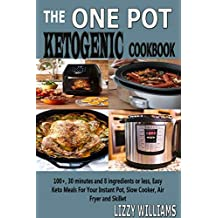 The One Pot Ketogenic Cookbook: 100+, 30 minutes and 8 ingredients or less, Easy Keto Meals For Your Instant Pot, Slow Cooker, Air Fryer and Skillet.