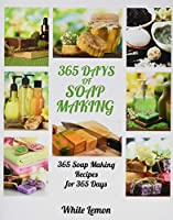 Soap Making: 365 Days of Soap Making: 365 Soap Making Recipes for 365 Days