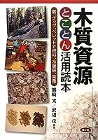 木質資源とことん活用読本: 薪、チップ、ペレットで燃料、冷暖房、発電