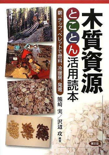 木質資源とことん活用読本: 薪、チップ、ペレットで燃料、冷暖...