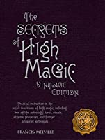 The Secrets of High Magic: Practical Instruction in the Occult Traditions of High Magic, Including Tree of Life, Astrology, Tarot, Rituals, Alchemic Processes, and Further Advanced Techniques, Vintage Edition